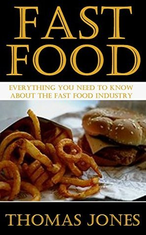 Fast Food: Everything You Need to Know About The Fast Food Industry  by  Thomas Jones