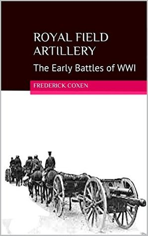 Royal Field Artillery: The Early Battles of WWI Frederick Coxen
