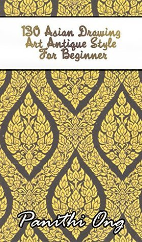 130 Asian Drawing Art Antique Style For Beginner: Learn Basics and Get Inspired to Create Patterns, Shapes, and Art - Thai art for Beginners (Art book - Thai Book - Drawing - Basic Drawing)  by  Panithi Ong