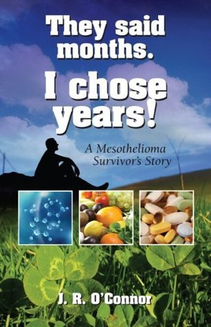 They Said Months. I Chose Years! A Mesothelioma Survivors Story  by  J.R. OConnor