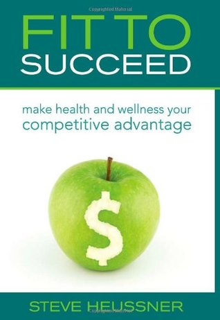 Fit To Succeed: Make Health and Wellness Your Competitive Advantage  by  Steve Heussner