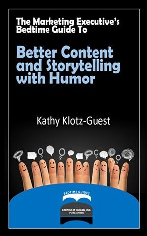 The Marketing Executives Bedtime Guide to Better Content and Storytelling with Humor (Executives Bedtime Guide to Storytelling Book 5)  by  Kathy Klotz-Guest
