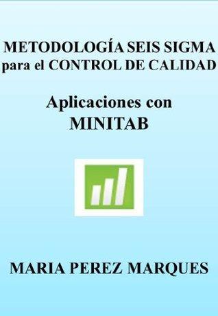 METODOLOGÍA SEIS SIGMA PARA EL CONTROL DE CALIDAD. Aplicaciones con MINITAB Maria Perez Marques