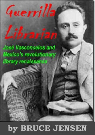 Guerrilla Librarian: José Vasconcelos and Mexicos Revolutionary Library Rennaissance Bruce Alan Jensen