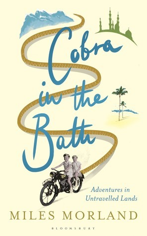 Cobra in the Bath: Adventures in Less Travelled Lands Miles Morland