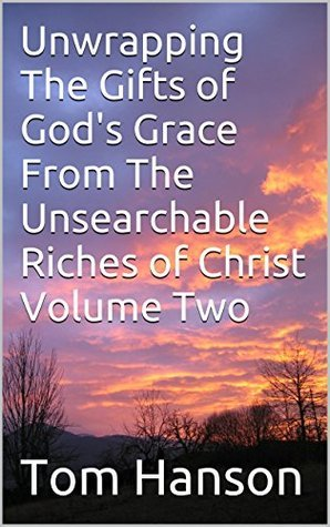 Unwrapping The Gifts of Gods Grace From The Unsearchable Riches of Christ Volume Two  by  Tom Hanson