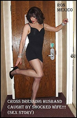 Cross Dressing Husband Caught By Shocked Wife!!!  by  Ron Mexico