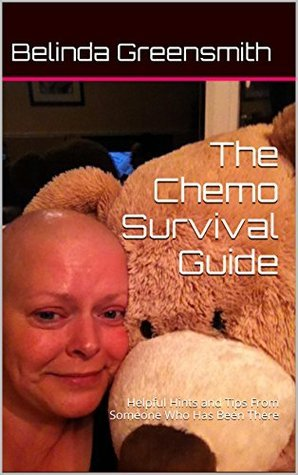 The Chemo Survival Guide: Helpful Hints and Tips From Someone Who Has Been There Belinda Greensmith