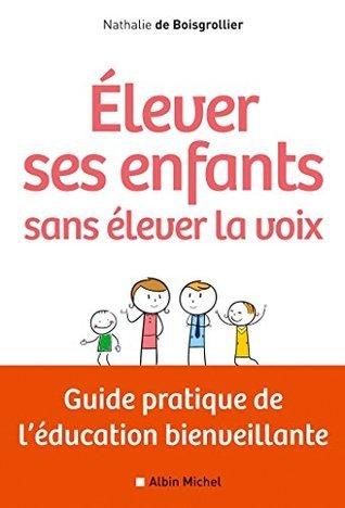 Elever ses enfants sans élever la voix : Guide pratique de léducation bienveillante  by  Nathalie Boisgrollier