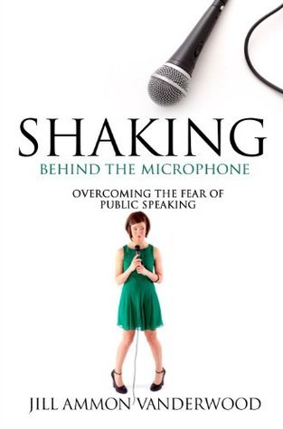 Shaking Behind the Microphone Overcoming the Fear of Public Speaking  by  Jill Vanderwood