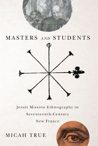 Masters and Students: Jesuit Mission Ethnography in Seventeenth-Century New France  by  Micah True