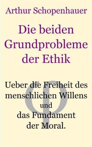 Die beiden Grundprobleme der Ethik: behandelt in zwei akademischen Preisschriften  by  Arthur Schopenhauer