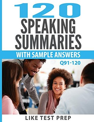 120 Speaking Summaries with Sample Answers Q91-120 (120 Speaking Summaries 30 Day Pack Book 4) Like Test Prep