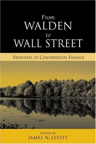 From Walden to Wall Street: Frontiers of Conservation Finance  by  James N. Levitt