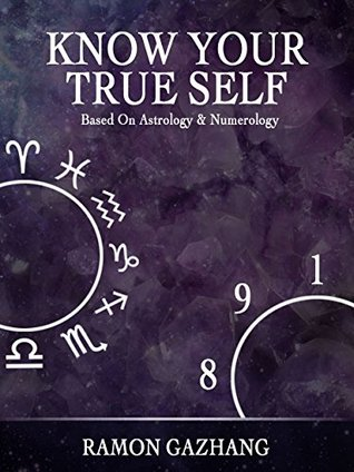 Know Your True Self: Based on Astrology and Numerology  by  Ramon Gazhang