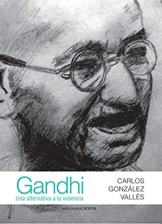Gandhi: Una alternativa a la violencia  by  Carlos González Vallés