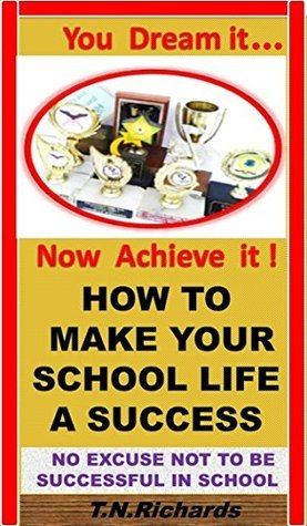 How To Make Your School Life A Success: : Study Skills, Successful Study techniques, Realistic Study Timetable, Study tools , Study tips to improve your grades, How to Study  by  Trecell Richards
