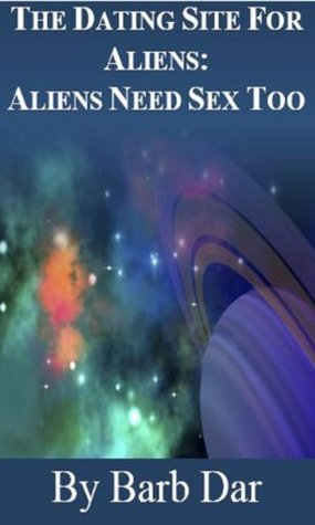 The Dating Site for Aliens: Aliens Need Sex Too Series, Volume 1 Barb Dar