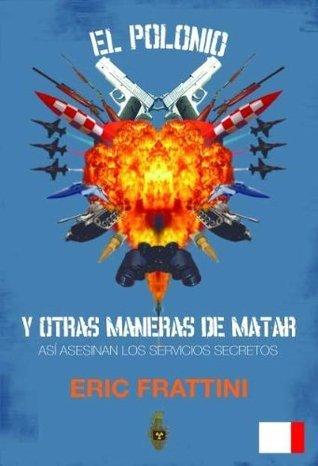 EL POLONIO Y OTRAS MANERAS DE MATAR. ASI ASESINAN LOS SERVICIOS DE INTELIGENCIA Eric Frattini