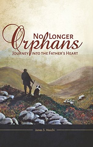 No Longer Orphans: Journey into the Fathers Heart  by  James S Macchi
