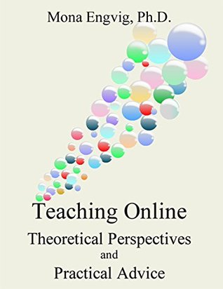 Teaching Online: Theoretical Perspectives and Practical Advice Mona Engvig Ph.D