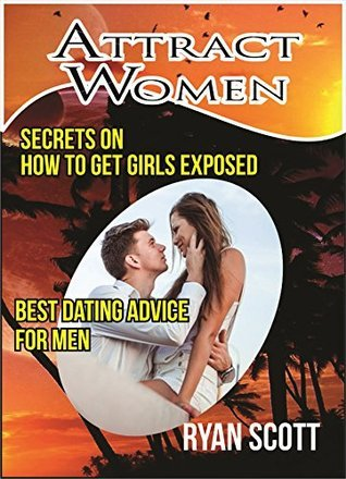 Attract Women: Secrets on How to Get Girls Exposed - Best Dating Advice for Men Ryan Scott