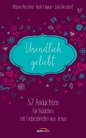 Unendlich geliebt: 52 Andachten für Mädchen mit Liebesbriefen von Jesus  by  Regina Neufeld