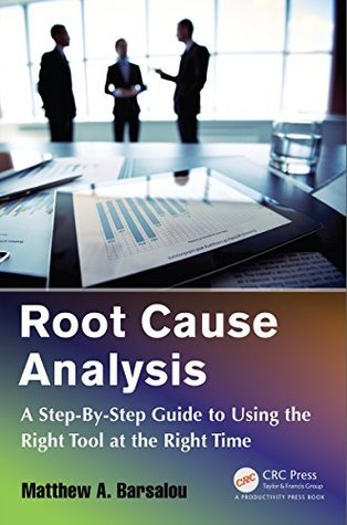 Root Cause Analysis: A Step-By-Step Guide to Using the Right Tool at the Right Time  by  Matthew A. Barsalou