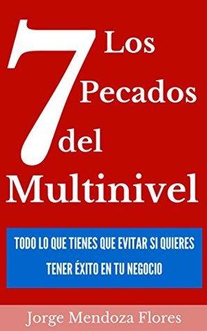 Los 7 Pecados del Multinivel: Todo Lo Que Tienes Que Evitar Si Quieres Tener Exito En Tu Negocio  by  Jorge Mendoza Flores