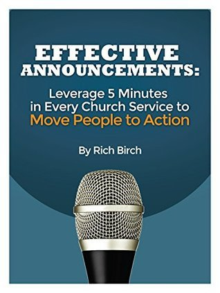 Effective Announcements: Leverage 5 Minutes in Every Church Service to Move People to Action  by  Rich Birch