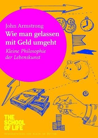 Wie man gelassen mit Geld umgeht: Kleine Philosophie der Lebenskunst  by  John Armstrong