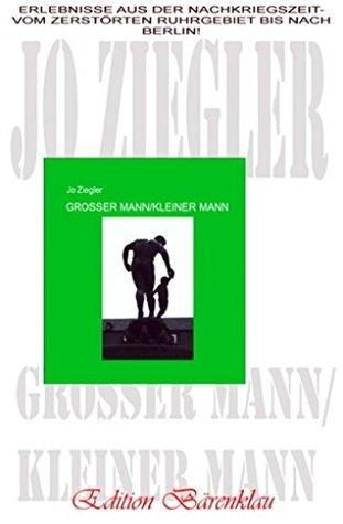 Großer Mann/kleiner Mann: Erlebnisse aus der Nachkriegszeit - vom zerstörten Ruhrgebiet bis nach Berlin Jo Ziegler