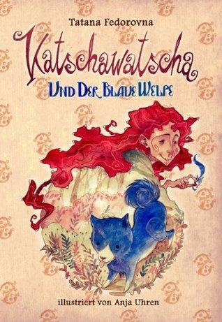 Katschawatscha und der blaue Welpe. Sammelband 1+2: Zauber-Märchen-Abenteuer über mutige Hunde, tapfere Ritter, Elfen, Hexen, Tataren, eine Prinzessin und die großen Liebe Tatana Fedorovna