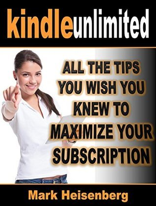 Kindle Unlimited: All The Tips You Wish You Knew To Maximize Your Subscription  by  Mark Heisenberg