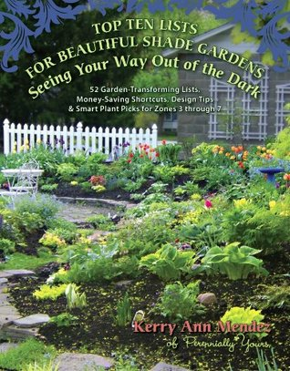 Top Ten Lists for Beautiful Shade Gardens: Seeing Your Way Out of the Dark: 52 Garden-Transforming Lists, Money-Saving Shortcuts, Design Tips & Smart Plant Picks for Zones 3 Through 7 Kerry Ann Mendez