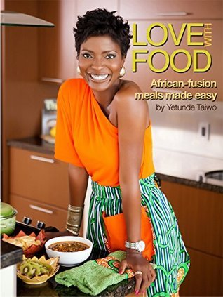 Love with Food : African-fusion meals made easy: Learn how to cook healthy, flavorful, colorful meals (inspired  by  AFRICA) that bring people together for the love of food. by Yetunde Taiwo