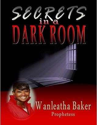 Secrets in a Dark Room Wanleatha Baker