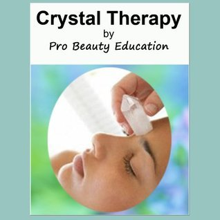 Crystal Therapy Healing Salon Treatments and an A to Z of Crystal Properties [Beauty Therapy Study Guide]  by  Pro Beauty Education