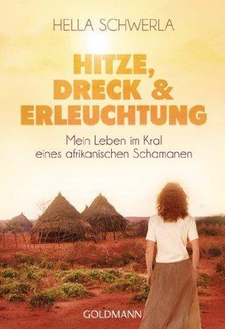 Hitze, Dreck und Erleuchtung: Mein Leben im Kral eines afrikanischen Schamanen  by  Hella Schwerla