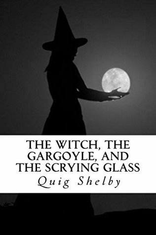 The Witch, the Gargoyle, and the Scrying Glass Quig Shelby