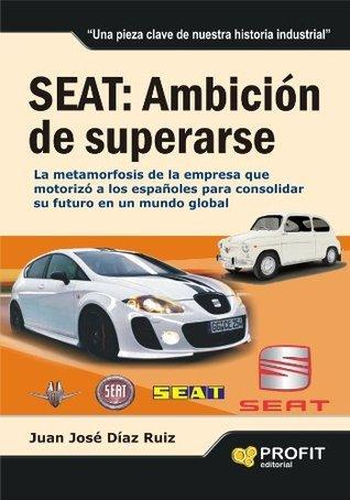 SEAT: AMBICIÓN DE SUPERARSE: La metamorfosis de la empresa que motorizó a los españoles para consolidar su futuro en un mundo global  by  Juan Jose Diaz Ruiz