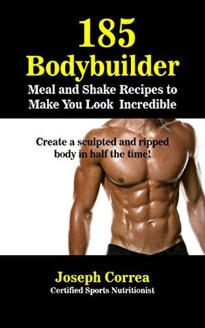 185 Bodybuilding Meal and Shake Recipes to Make You Look Incredible: Create a sculpted and ripped body in half the time! Joseph Correa (Certified Sports Nutritionist)