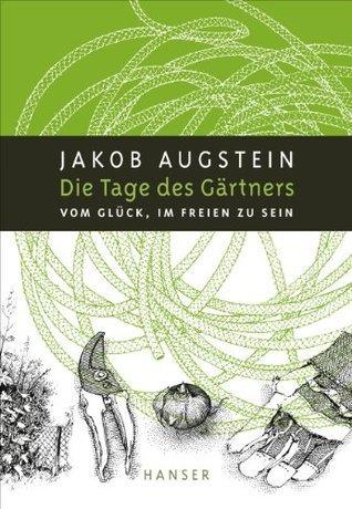 Die Tage des Gärtners: Vom Glück, im Freien zu sein  by  Jakob Augstein