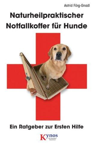 Naturheilpraktischer Notfallkoffer für Hunde: Ein Ratgeber zur Ersten Hilfe  by  Astrid Förg-Gnadl