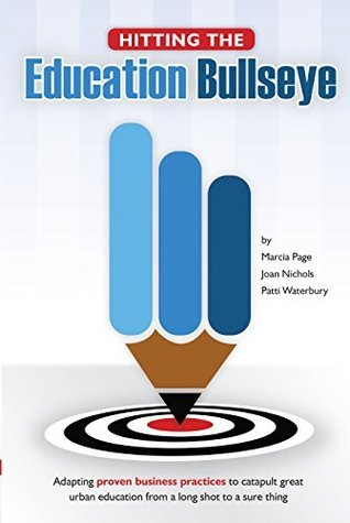 Hitting the Education Bullseye: Adapting Proven Business Practices to Catapult Great Urban Education from a Long Shot to a Sure Thing  by  Marcia Page
