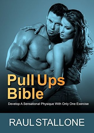 Pull Ups Bible: Develop A Sensational Physique With Only One Exercise Raul Stallone
