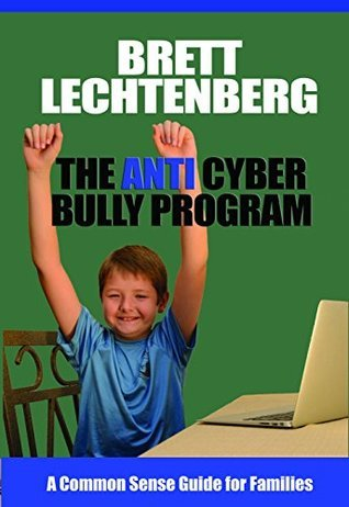 The Anti Cyber Bully Program: A Common Sense Guide for Families  by  Brett Lechtenberg