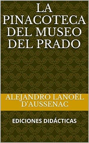 LA PINACOTECA DEL MUSEO DEL PRADO (Museos de Bellas Artes nº 1) Alejandro Lanoël DAussenac