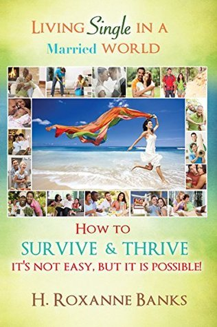 Living Single in a Married World How to Survive and Thrive Its not easy, but it is possible! H. Roxanne Banks