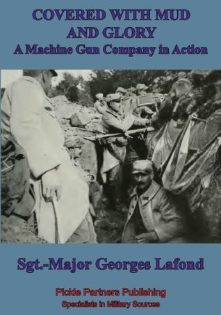 Covered With Mud And Glory: A Machine Gun Company In Action Georges Lafond